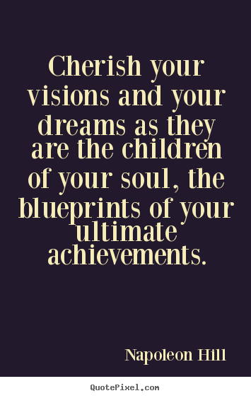 Cherish your visions and your dreams as they are the children of your.. Napoleon Hill good inspirational quotes