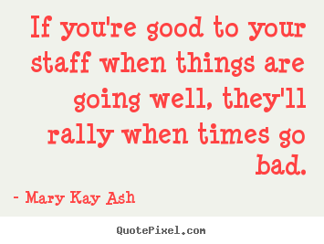 Inspirational quote - If you're good to your staff when things are going..