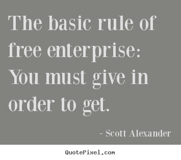 The basic rule of free enterprise: you must give in order to get. Scott Alexander popular inspirational quotes