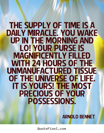 The supply of time is a daily miracle. you wake up in the morning.. Arnold Bennet top inspirational quotes