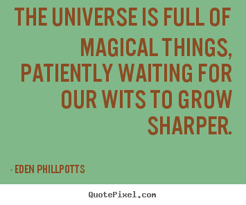 The universe is full of magical things, patiently waiting for our.. Eden Phillpotts good inspirational quote