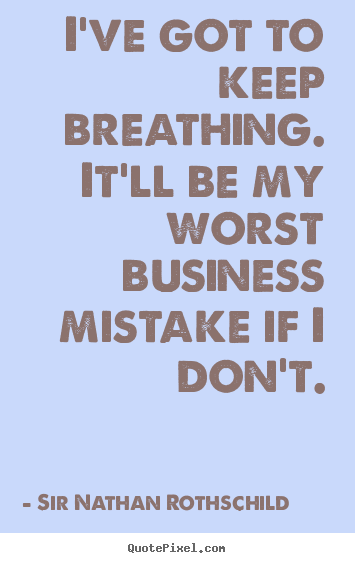 Diy picture quote about inspirational - I've got to keep breathing. it'll be my worst business mistake..