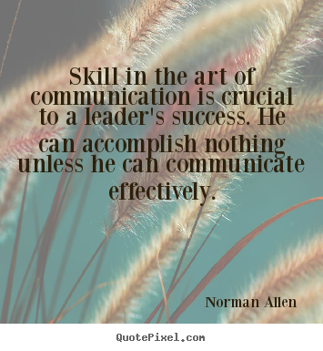 Skill in the art of communication is crucial to a leader's success... Norman Allen  inspirational quotes