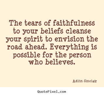 Adlin Sinclair picture sayings - The tears of faithfulness to your beliefs cleanse your spirit.. - Inspirational quotes