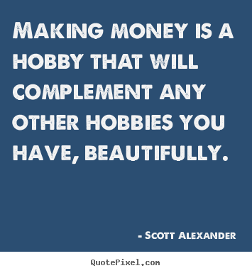 Making money is a hobby that will complement.. Scott Alexander top inspirational quotes