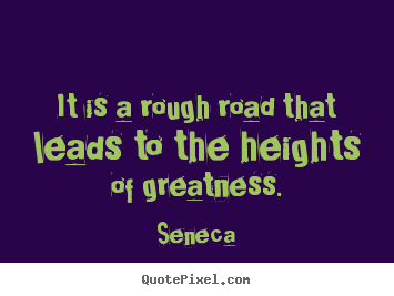 It is a rough road that leads to the heights of greatness. Seneca great inspirational quotes