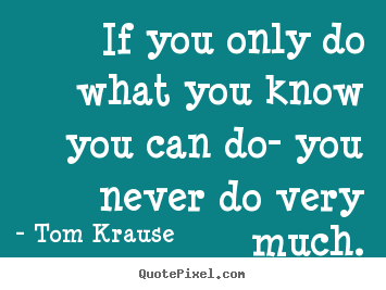 If you only do what you know you can do- you never do very much. Tom Krause  inspirational quote