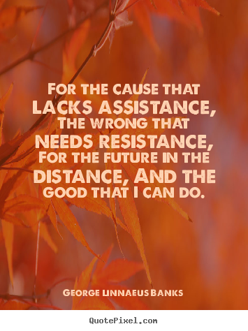 Inspirational quotes - For the cause that lacks assistance, the wrong..