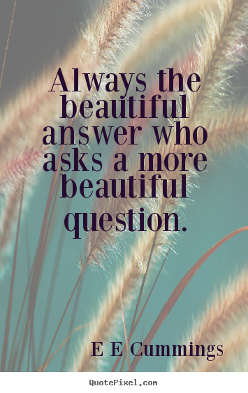 Quote about inspirational - Always the beautiful answer who asks a more beautiful question.