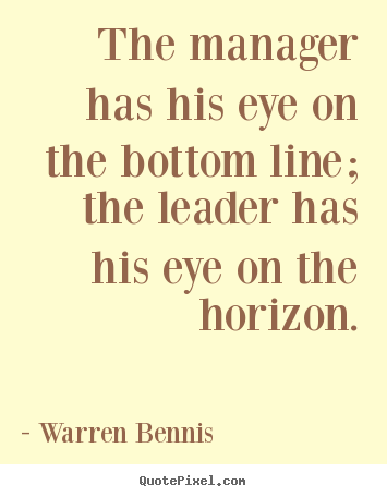Warren Bennis pictures sayings - The manager has his eye on the bottom line; the leader has.. - Inspirational quotes