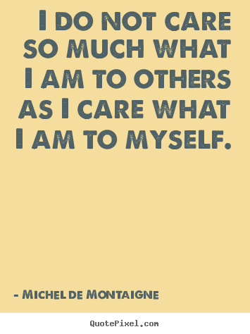 Michel De Montaigne image quotes - I do not care so much what i am to others as i care what i.. - Inspirational quote