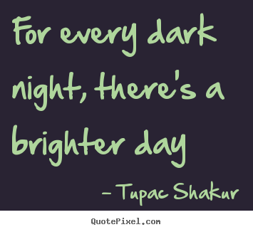 For every dark night, there's a brighter day Tupac Shakur greatest inspirational quote