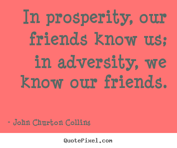 Inspirational quotes - In prosperity, our friends know us; in adversity, we know our friends.