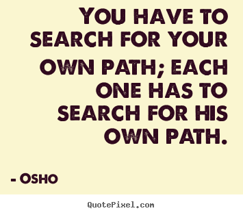 Inspirational quote - You have to search for your own path; each one has to search for his own..