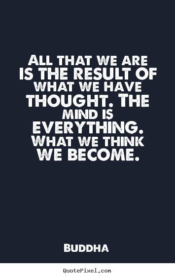 Quotes about inspirational - All that we are is the result of what we have thought. the mind is..