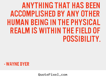Wayne Dyer picture quotes - Anything that has been accomplished by any other human being in the.. - Inspirational quotes