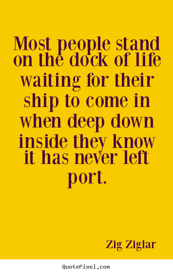 Most people stand on the dock of life waiting for their.. Zig Ziglar top inspirational quotes
