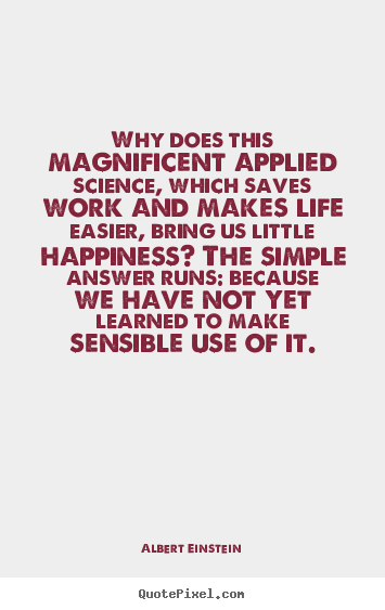 Design picture quotes about life - Why does this magnificent applied science, which saves work and..