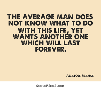 Quotes about life - The average man does not know what to do with..