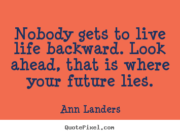 Life quotes - Nobody gets to live life backward. look ahead,..