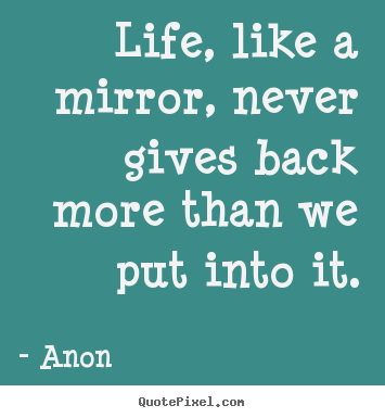 Quotes about life - Life, like a mirror, never gives back more than we put..