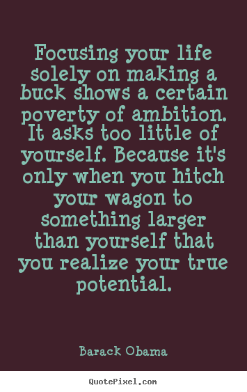 Diy picture quotes about life - Focusing your life solely on making a buck shows a certain..