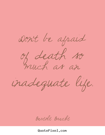Life quote - Don't be afraid of death so much as an inadequate..