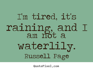 Create picture quotes about life - I'm tired, it's raining, and i am not a waterlily.