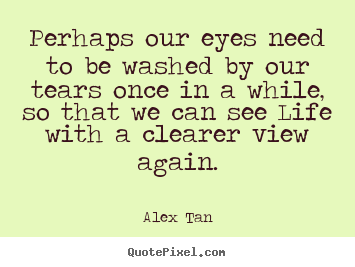 How to design picture quotes about life - Perhaps our eyes need to be washed by our tears once in a while, so..