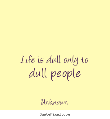 Life is dull only to dull people Unknown popular life quotes