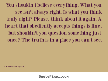 Life quotes - You shouldn't believe everything. what you see isn't always right...