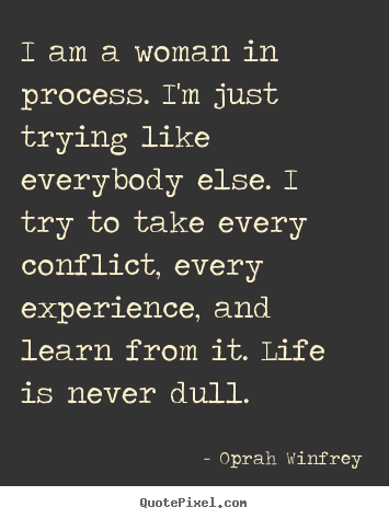 Life quotes - I am a woman in process. i'm just trying like..