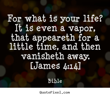 For what is your life? it is even a vapor,.. Bible greatest life quotes