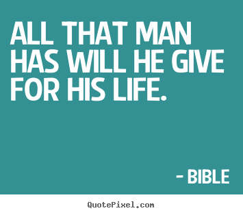 Life sayings - All that man has will he give for his life.
