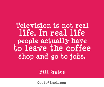 Bill Gates picture quotes - Television is not real life. in real life people actually.. - Life quote