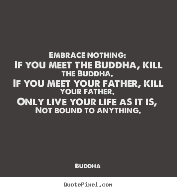 Life quote - Embrace nothing: if you meet the buddha, kill the buddha...