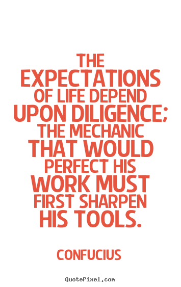 Life quotes - The expectations of life depend upon diligence; the mechanic that would..