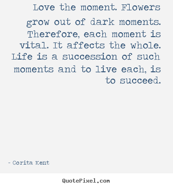 Create your own picture quotes about life - Love the moment. flowers grow out of dark moments...
