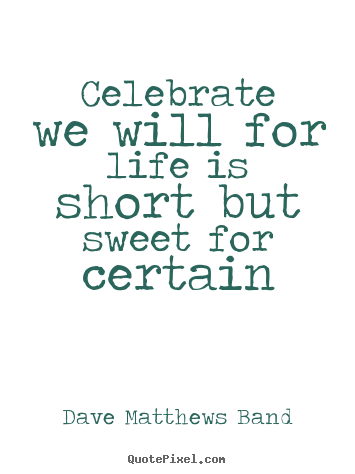 Celebrate we will for life is short but sweet for certain Dave Matthews Band famous life quotes