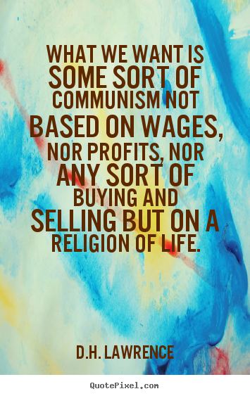 Quote about life - What we want is some sort of communism not..