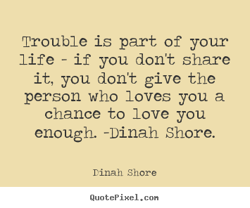 Life quotes - Trouble is part of your life - if you don't share it,..