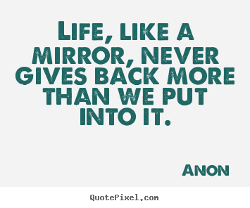 Life quotes - Life, like a mirror, never gives back more than we put into it.