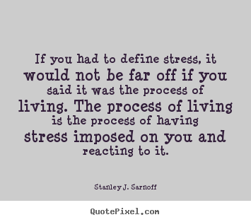 If you had to define stress, it would not be far off.. Stanley J. Sarnoff greatest life quotes