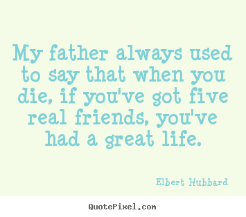 Elbert Hubbard picture quotes - My father always used to say that when you die, if you've.. - Life quotes