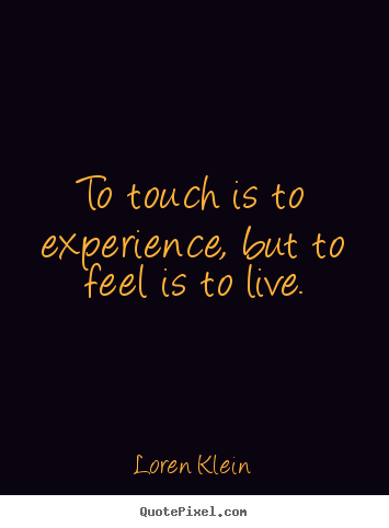 Loren Klein picture quotes - To touch is to experience, but to feel is to live. - Life quotes