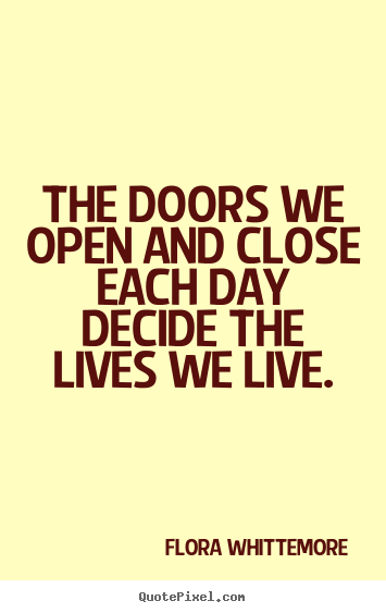 Diy picture quotes about life - The doors we open and close each day decide the lives we live.