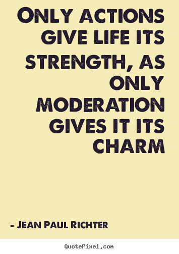 Life quotes - Only actions give life its strength, as only moderation gives it its..