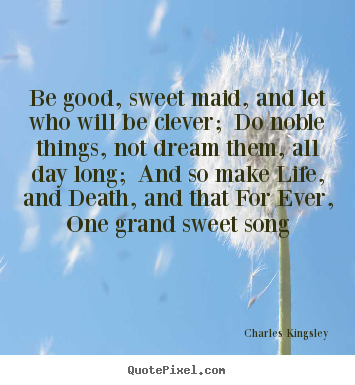 Be good, sweet maid, and let who will be clever; do noble things, not.. Charles Kingsley greatest life quote