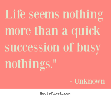 "Unknown poster quotes - Life seems nothing more than a quick succession of busy nothings."" - Life quotes"