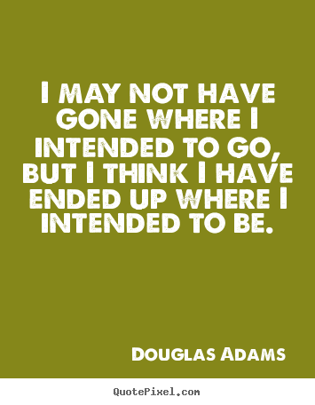 Create your own picture quotes about life - I may not have gone where i intended to go, but i think i have ended..